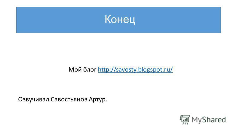 Конец Мой блог http://savosty.blogspot.ru/http://savosty.blogspot.ru/ Озвучивал Савостьянов Артур.