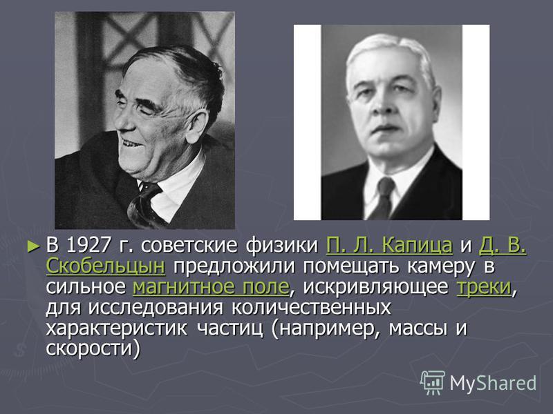 В 1927 г. советские физики П. Л. Капица и Д. В. Скобельцын предложили помещать камеру в сильное магнитное поле, искривляющее треки, для исследования количественных характеристик частиц (например, массы и скорости) В 1927 г. советские физики П. Л. Кап