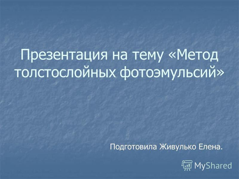 Презентация на тему «Метод толстослойных фотоэмульсий» Подготовила Живулько Елена.