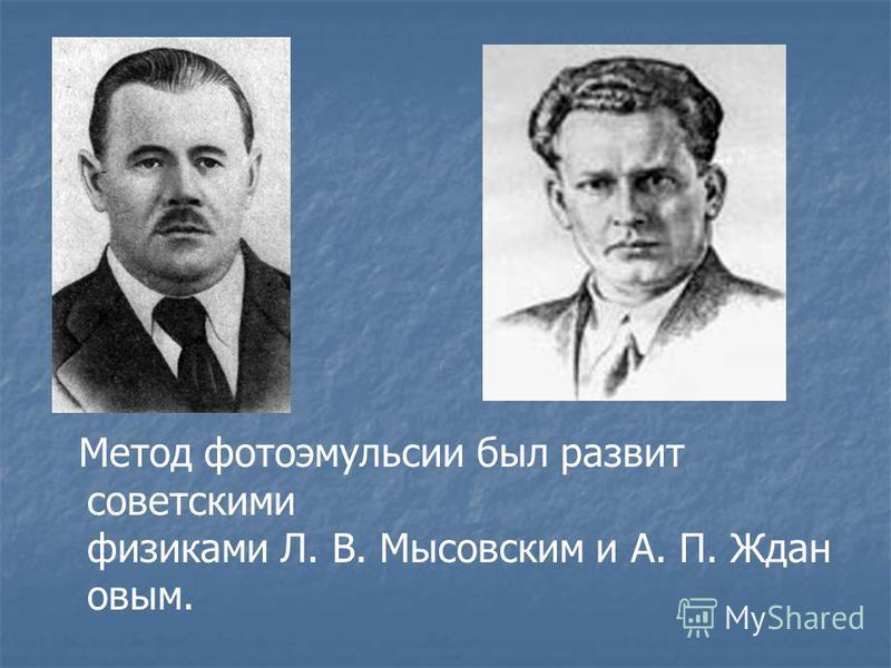 Метод фотоэмульсии был развит советскими физиками Л. В. Мысовским и А. П. Ждан овым.