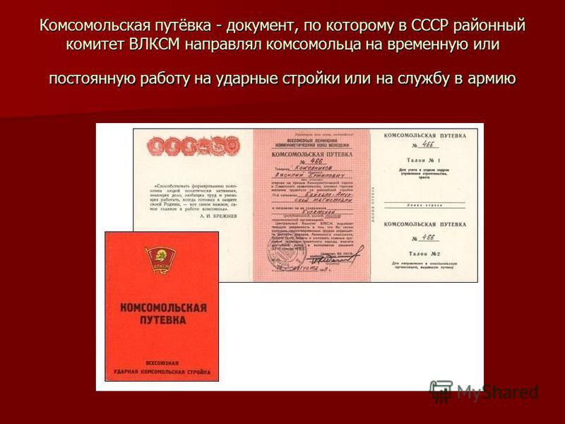 Комсомольская путёвка - документ, по которому в СССР районный комитет ВЛКСМ направлял комсомольца на временную или постоянную работу на ударные стройки или на службу в армию