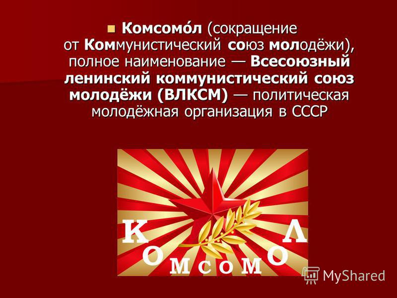 Комсомо́л (сокращение от Коммунистический союз молодёжи), полное наименование Всесоюзный ленинский коммунистический союз молодёжи (ВЛКСМ) политическая молодёжная организация в СССР Комсомо́л (сокращение от Коммунистический союз молодёжи), полное наим
