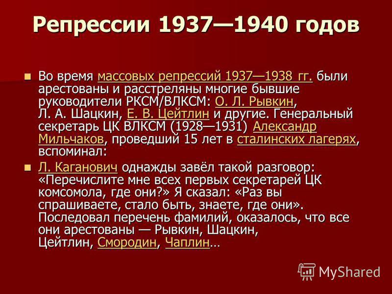 Репрессии 19371940 годов Во время массовых репрессий 19371938 гг. были арестованы и расстреляны многие бывшие руководители РКСМ/ВЛКСМ: О. Л. Рывкин, Л. А. Шацкин, Е. В. Цейтлин и другие. Генеральный секретарь ЦК ВЛКСМ (19281931) Александр Мильчаков,