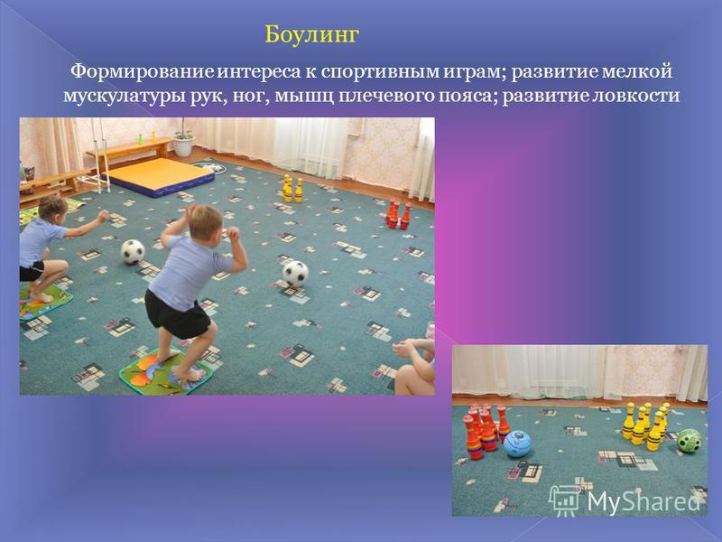 Формирование интереса к спортивным играм; развитие мелкой мускулатуры рук, ног, мышц плечевого пояса; развитие ловкости Боулинг
