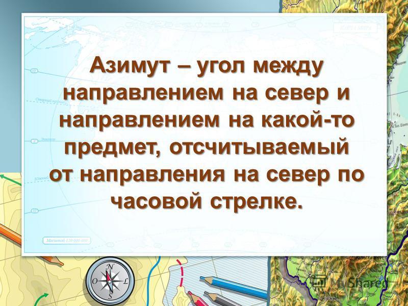 Азимут – угол между направлением на север и направлением на какой-то предмет, отсчитываемый от направления на север по часовой стрелке.