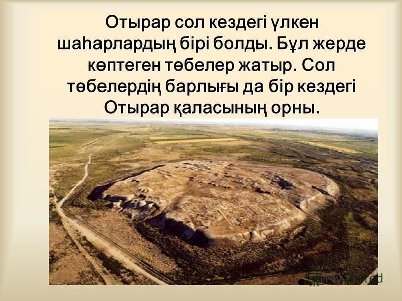 Отырар сол кездегі үлкен шаһарлардың бірі балды. Бұл жердь көптеген төбелер жатыр. Сол төбелердің барлығы да бір кездегі Отырар қаласының урны.