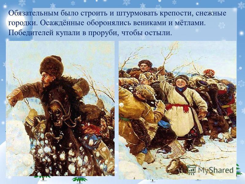 Обязательным было строить и штурмовать крепости, снежные городки. Осаждённые оборонялись вениками и мётлами. Победителей купали в проруби, чтобы остыли.