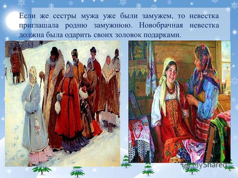 Если же сестры мужа уже были замужем, то невестка приглашала родню замужнюю. Новобрачная невестка должна была одарить своих золовок подарками.