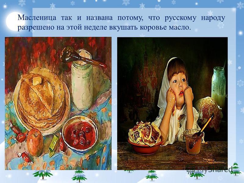 Масленица так и названа потому, что русскому народу разрешено на этой неделе вкушать коровье масло.