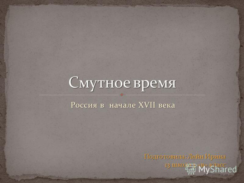 Россия в начале XVII века Подготовила: Лейн Ирина 13 школа 3 «в» класс