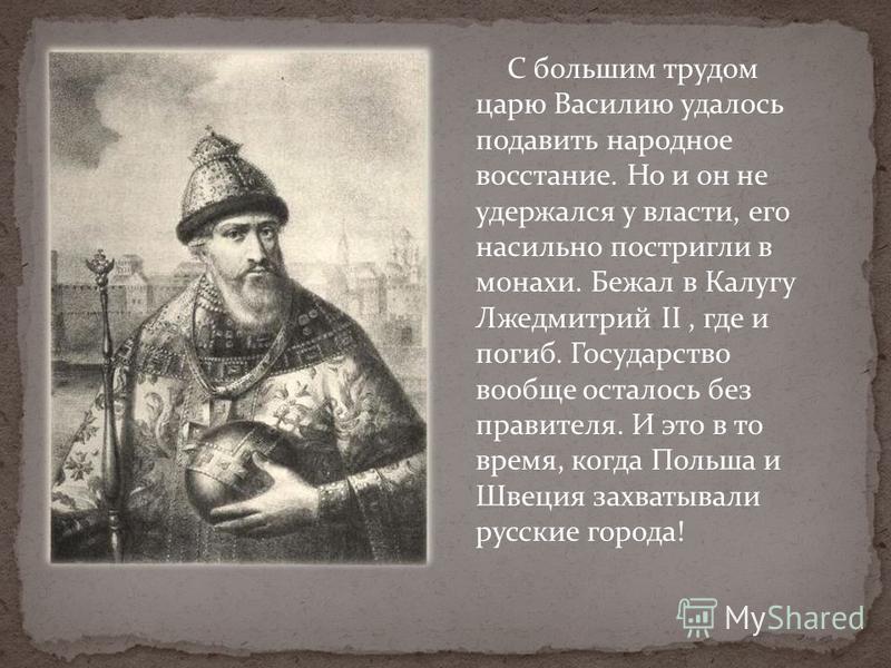 С большим трудом царю Василию удалось подавить народное восстание. Но и он не удержался у власти, его насильно постригли в монахи. Бежал в Калугу Лжедмитрий II, где и погиб. Государство вообще осталось без правителя. И это в то время, когда Польша и