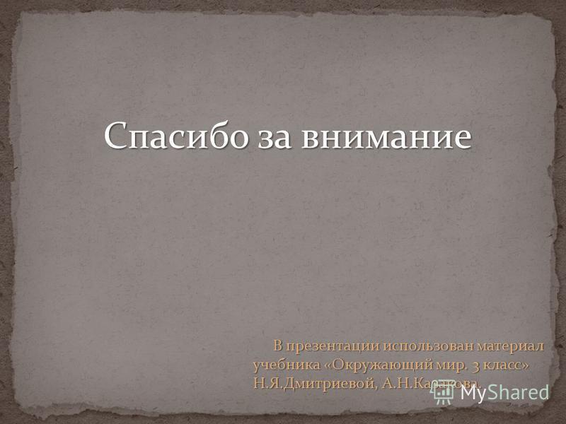 В презентации использован материал учебника «Окружающий мир. 3 класс» Н.Я.Дмитриевой, А.Н.Казакова. Спасибо за внимание