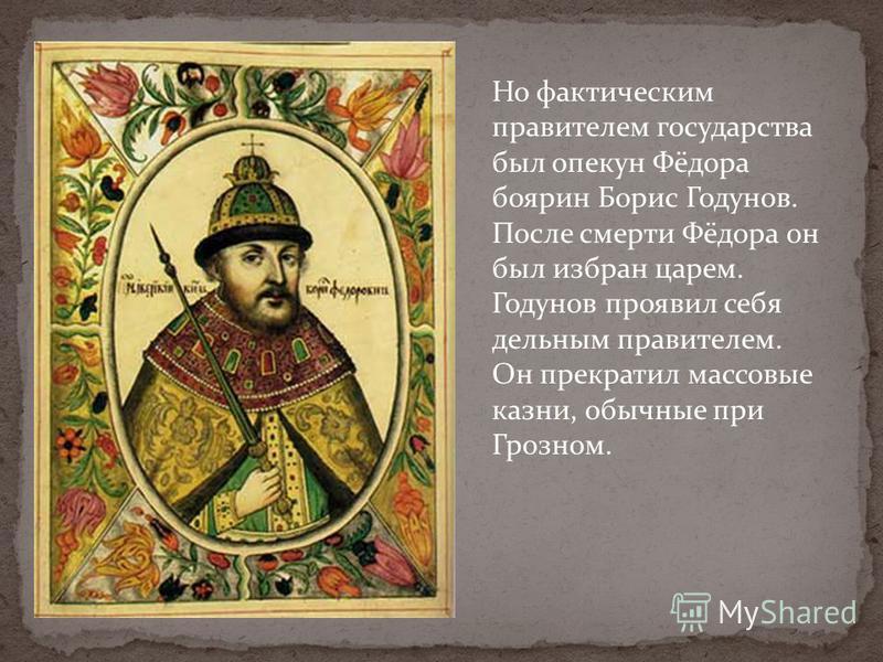 Но фактическим правителем государства был опекун Фёдора боярин Борис Годунов. После смерти Фёдора он был избран царем. Годунов проявил себя дельным правителем. Он прекратил массовые казни, обычные при Грозном.