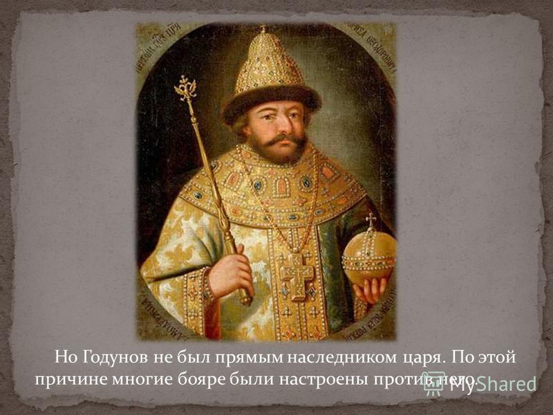 Но Годунов не был прямым наследником царя. По этой причине многие бояре были настроены против него.