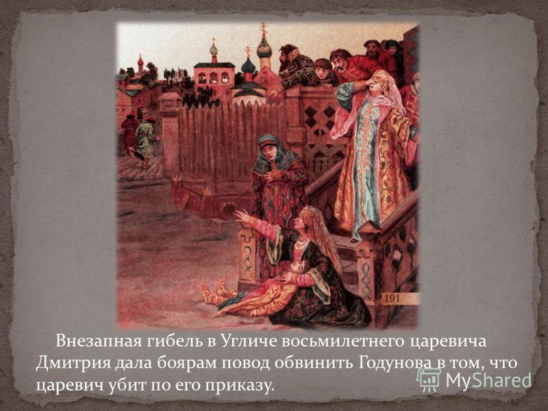 Внезапная гибель в Угличе восьмилетнего царевича Дмитрия дала боярам повод обвинить Годунова в том, что царевич убит по его приказу.