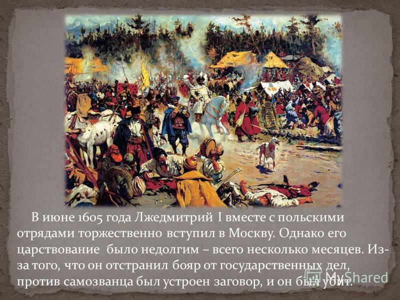 В июне 1605 года Лжедмитрий I вместе с польскими отрядами торжественно вступил в Москву. Однако его царствование было недолгим – всего несколько месяцев. Из- за того, что он отстранил бояр от государственных дел, против самозванца был устроен заговор