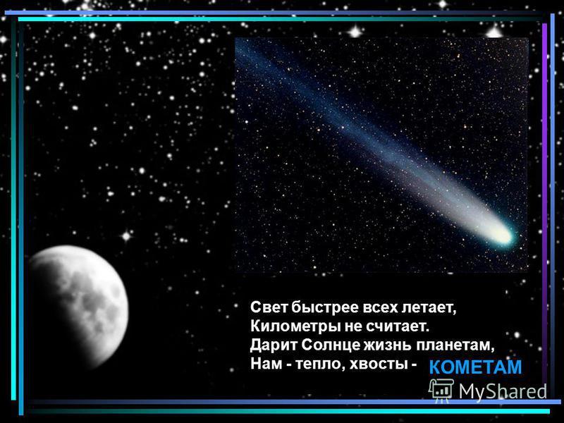 Свет быстрее всех летает, Километры не считает. Дарит Солнце жизнь планетам, Нам - тепло, хвосты - КОМЕТАМ