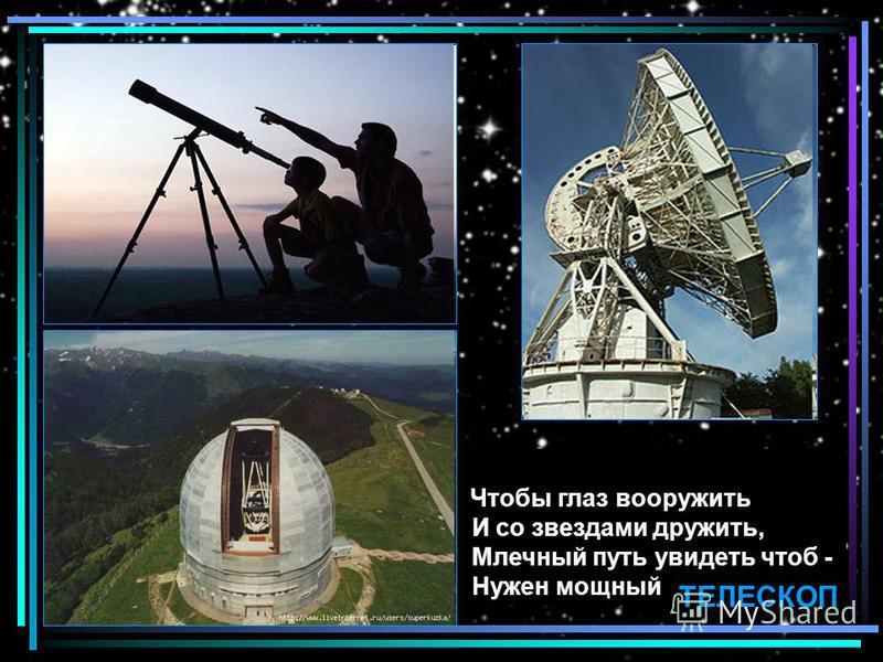 Чтобы глаз вооружить И со звездами дружить, Млечный путь увидеть чтоб - Нужен мощный ТЕЛЕСКОП