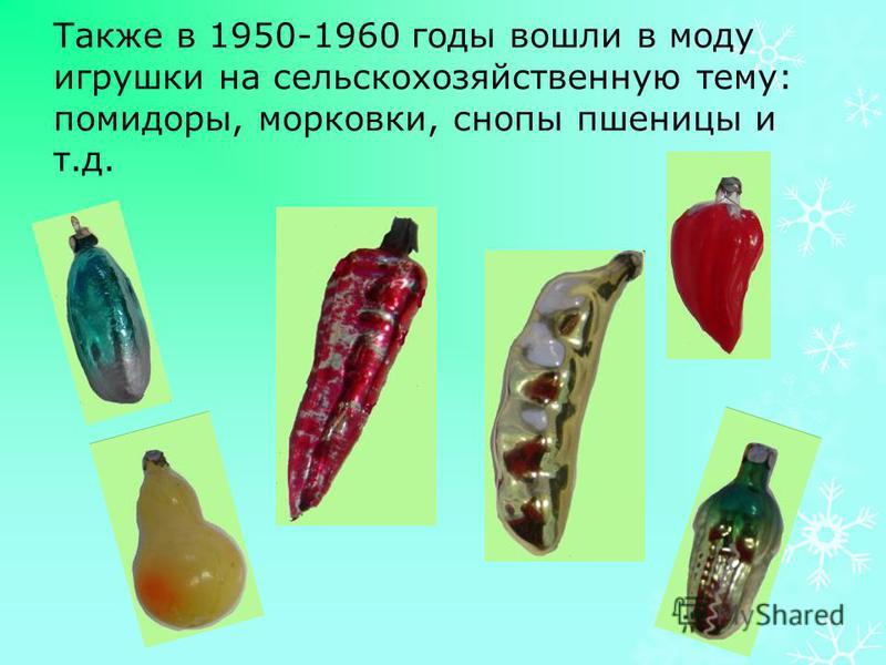 Также в 1950-1960 годы вошли в моду игрушки на сельскохозяйственную тему: помидоры, морковки, снопы пшеницы и т.д.