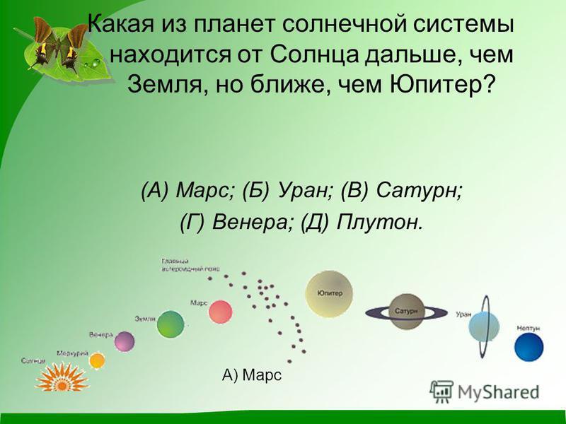 Какая из планет солнечной системы находится от Солнца дальше, чем Земля, но ближе, чем Юпитер? (А) Марс; (Б) Уран; (В) Сатурн; (Г) Венера; (Д) Плутон. А) Марс
