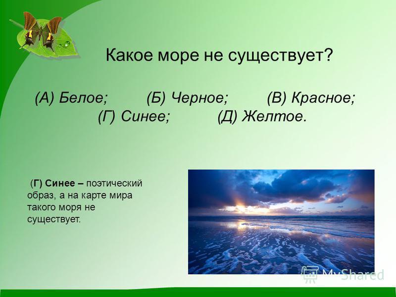 Какое море не существует? (А) Белое; (Б) Черное; (В) Красное; (Г) Синее; (Д) Желтое. (Г) Синее – поэтический образ, а на карте мира такого моря не существует.