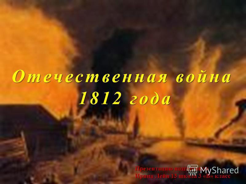 Отечественная война 1812 года Презентацию подготовила Ирина Лейн 13 школа 3 «В» класс