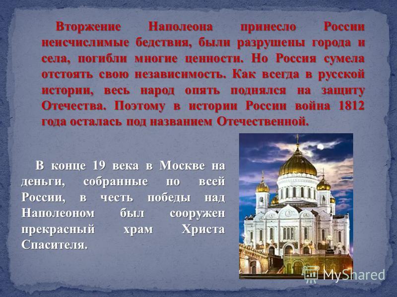 Вторжение Наполеона принесло России неисчислимые бедствия, были разрушены города и села, погибли многие ценности. Но Россия сумела отстоять свою независимость. Как всегда в русской истории, весь народ опять поднялся на защиту Отечества. Поэтому в ист