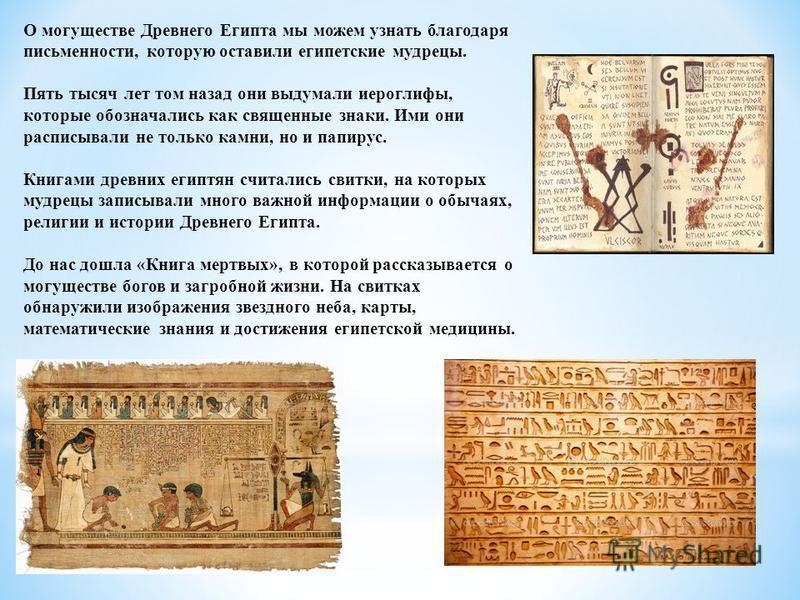 О могуществе Древнего Египта мы можем узнать благодаря письменности, которую оставили египетские мудрецы. Пять тысяч лет том назад они выдумали иероглифы, которые обозначались как священные знаки. Ими они расписывали не только камни, но и папирус. Кн