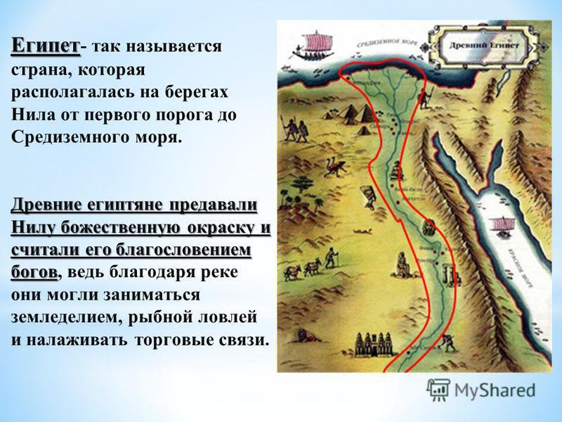 Египет Египет - так называется страна, которая располагалась на берегах Нила от первого порога до Средиземного моря. Древние египтяне предавали Нилу божественную окраску и считали его благословением богов Древние египтяне предавали Нилу божественную