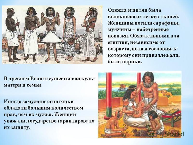 Одежда египтян была выполнена из легких тканей. Женщины носили сарафаны, мужчины – набедренные повязки. Обязательными для египтян, независимо от возраста, пола и сословия, к которому они принадлежали, были парики. В древнем Египте существовал культ м