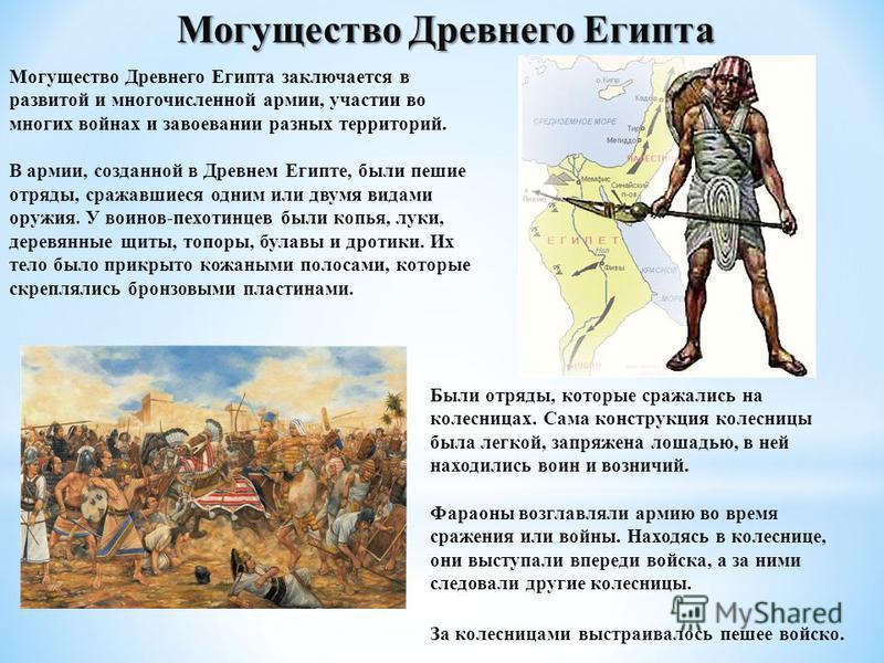 Могущество Древнего Египта Могущество Древнего Египта заключается в развитой и многочисленной армии, участии во многих войнах и завоевании разных территорий. В армии, созданной в Древнем Египте, были пешие отряды, сражавшиеся одним или двумя видами о