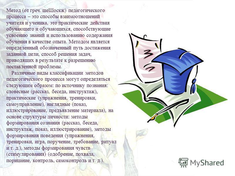 Метод (от греч. шее Шоскж) педагогического процесса – это способы взаимоотношеений учителя и ученика, это практические действия обучающего и обучающихся, способствующие усвоению знаний и использованию содержания обучения в качестве опыта. Методом явл