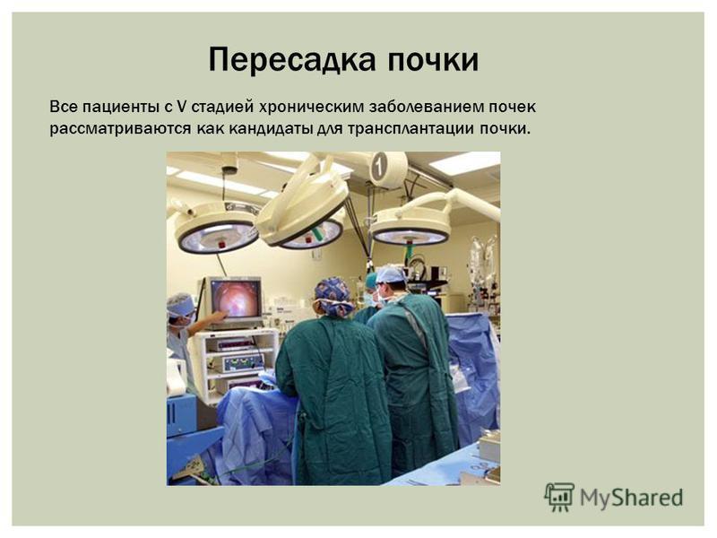 Все пациенты с V стадией хроническим заболеванием почек рассматриваются как кандидаты для трансплантации почки. Пересадка почки