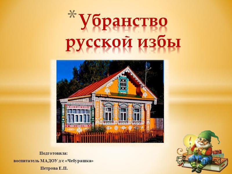 Подготовила: воспитатель МАДОУ д/с «Чебурашка» Петрова Е.П.