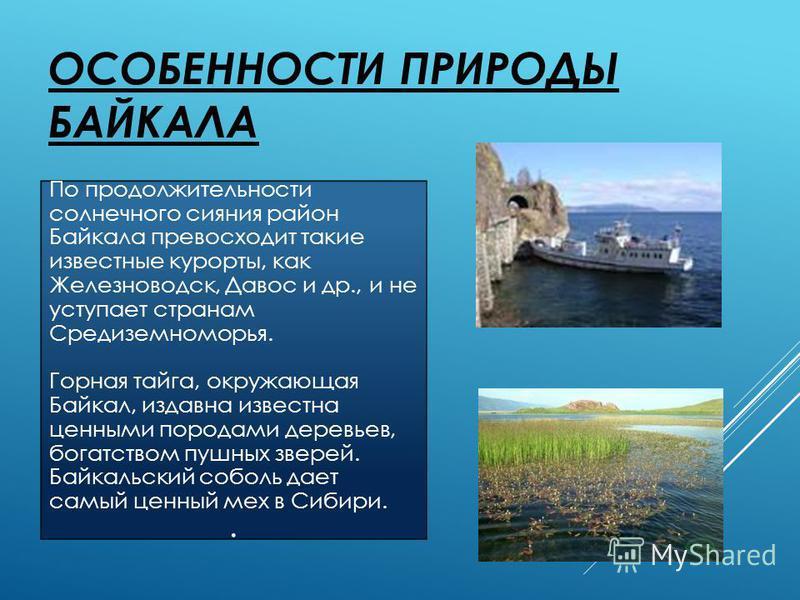ОСОБЕННОСТИ ПРИРОДЫ БАЙКАЛА По продолжительности солнечного сияния район Байкала превосходит такие известные курорты, как Железноводск, Давос и др., и не уступает странам Средиземноморья. Горная тайга, окружающая Байкал, издавна известна ценными поро