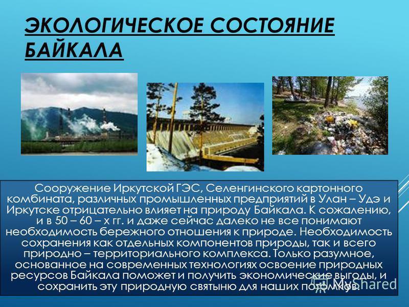 ЭКОЛОГИЧЕСКОЕ СОСТОЯНИЕ БАЙКАЛА Сооружение Иркутской ГЭС, Селенгинского картонного комбината, различных промышленных предприятий в Улан – Удэ и Иркутске отрицательно влияет на природу Байкала. К сожалению, и в 50 – 60 – х гг. и даже сейчас далеко не