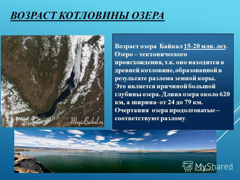 ВОЗРАСТ КОТЛОВИНЫ ОЗЕРА Возраст озера Байкал 15-20 млн. лет. Озеро – тектонического происхождения, т.к. оно находится в древней котловине, образованной в результате разлома земной коры. Это является причиной большой глубины озера. Длина озера около 6