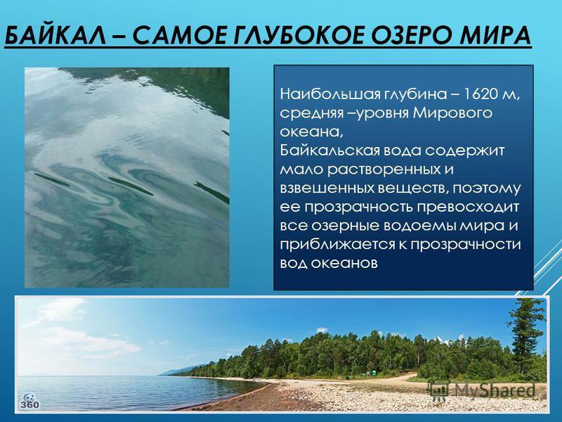 БАЙКАЛ – САМОЕ ГЛУБОКОЕ ОЗЕРО МИРА Наибольшая глубина – 1620 м, средняя –уровня Мирового океана, Байкальская вода содержит мало растворенных и взвешенных веществ, поэтому ее прозрачность превосходит все озерные водоемы мира и приближается к прозрачно