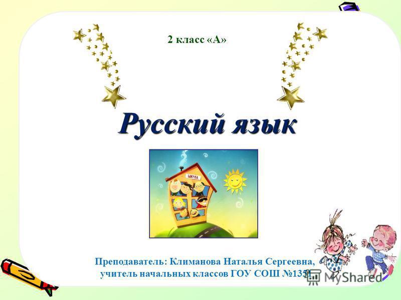 Русский язык Преподаватель: Климанова Наталья Сергеевна, учитель начальных классов ГОУ СОШ 1351 2 класс «А»
