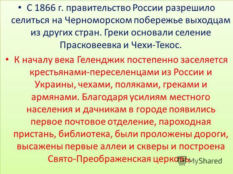 С 1866 г. правительство России разрешило селиться на Черноморском побережье выходцам из других стран. Греки основали селение Прасковеевка и Чехи-Текос. К началу века Геленджик постепенно заселяется крестьянами-переселенцами из России и Украины, чехам