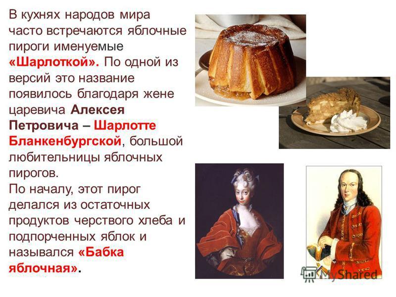В кухнях народов мира часто встречаются яблочные пироги именуемые «Шарлоткой». По одной из версий это название появилось благодаря жене царевича Алексея Петровича – Шарлотте Бланкенбургской, большой любительницы яблочных пирогов. По началу, этот пиро