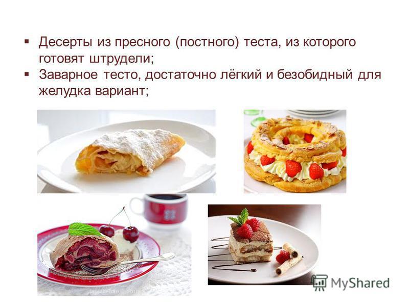 Десерты из пресного (постного) теста, из которого готовят штрудели; Заварное тесто, достаточно лёгкий и безобидный для желудка вариант;