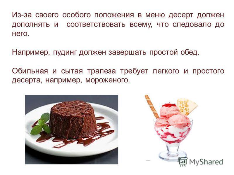 Из-за своего особого положения в меню десерт должен дополнять и соответствовать всему, что следовало до него. Например, пудинг должен завершать простой обед. Обильная и сытая трапеза требует легкого и простого десерта, например, мороженого.