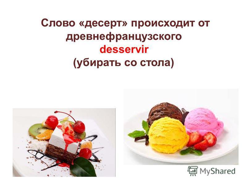 Слово «десерт» происходит от древнефранцузского desservir (убирать со стола)