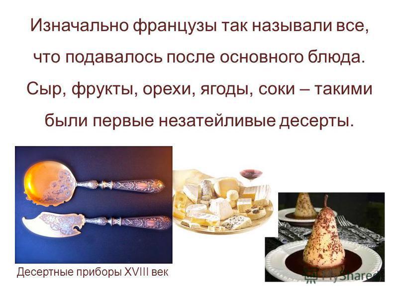 Изначально французы так называли все, что подавалось после основного блюда. Сыр, фрукты, орехи, ягоды, соки – такими были первые незатейливые десерты. Десертные приборы XVIII век