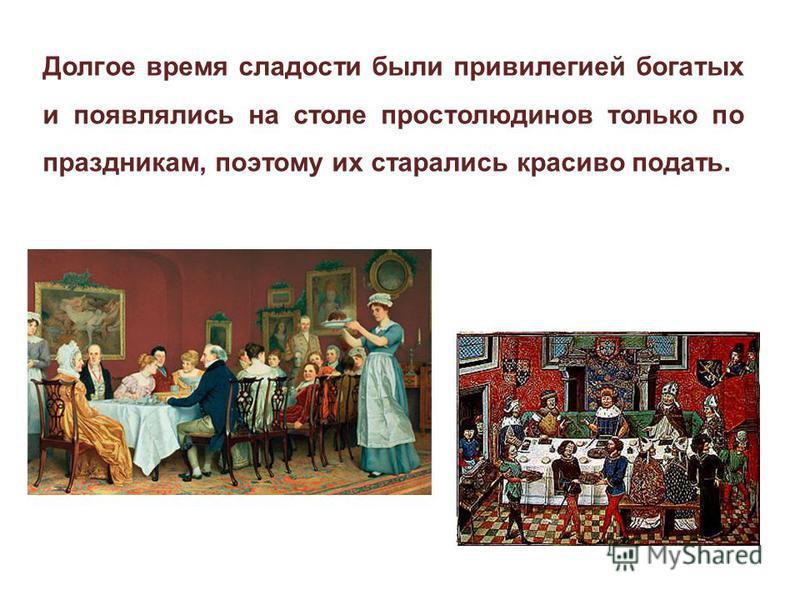 Долгое время сладости были привилегией богатых и появлялись на столе простолюдинов только по праздникам, поэтому их старались красиво подать.
