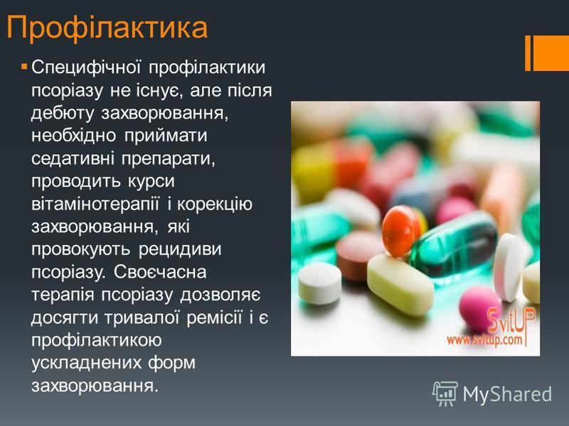 Профілактика Специфічної профілактики псоріазу не існує, але після дебюту захворювання, необхідно приймати седативні препараты, проводить курсы вітамінотерапії і корекцію захворювання, які провокують рецидивы псоріазу. Своєчасна терапія псоріазу дозв