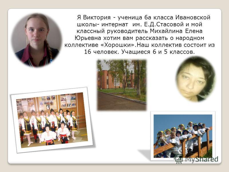 Я Виктория - ученица 6 а класса Ивановской школы- интернат им. Е.Д.Стасовой и мой классный руководитель Михайлина Елена Юрьевна хотим вам рассказать о народном коллективе «Хорошки».Наш коллектив состоит из 16 человек. Учащиеся 6 и 5 классов.