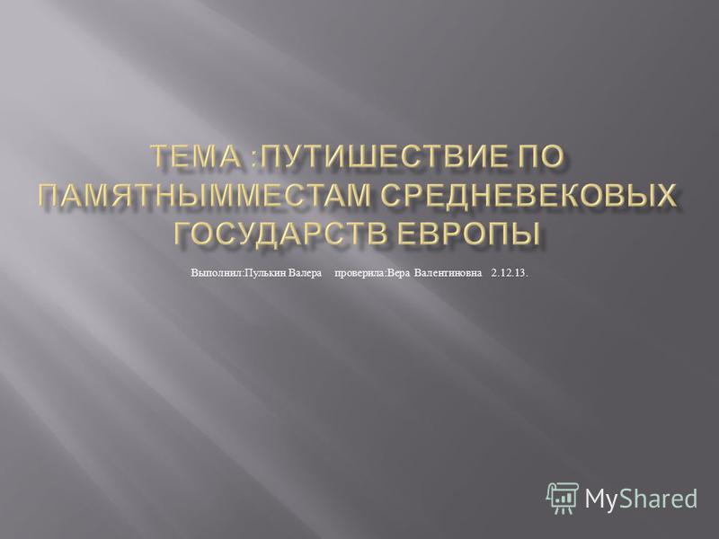 Выполнил : Пулькин Валера проверила : Вера Валентиновна 2.12.13.