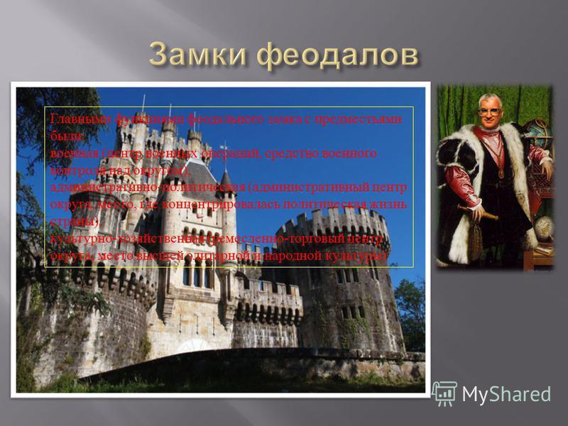 Главными функциями феодального замка с предместьями были : военная ( центр военных операций, средство военного контроля над округом ), административно - политическая ( административный центр округа, место, где концентрировалась политическая жизнь стр